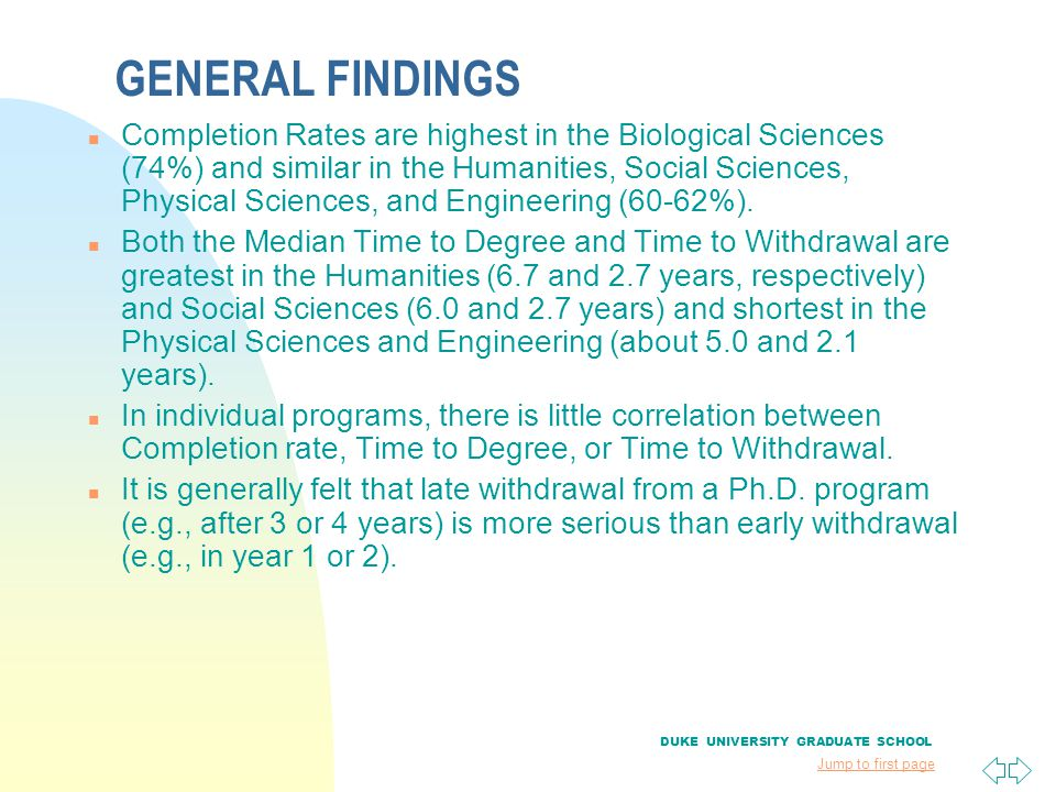 Jump to first page GENERAL FINDINGS n Completion Rates are highest in the Biological Sciences (74%) and similar in the Humanities, Social Sciences, Ph