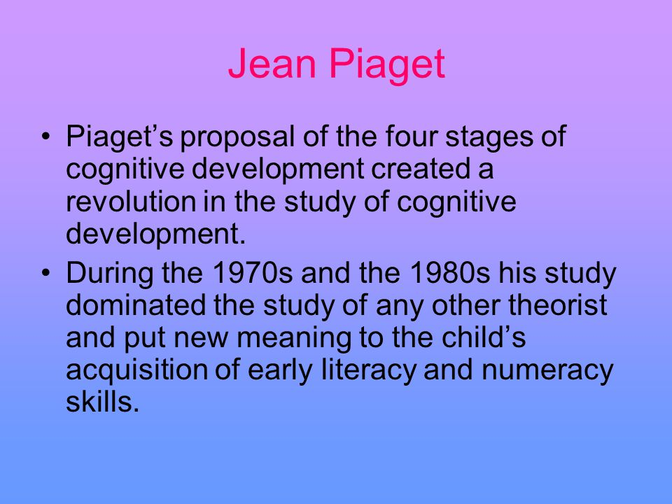 Jean Piaget Piagets proposal of the four stages of cognitive development created a revolution in the study of cognitive development. During the 1970s