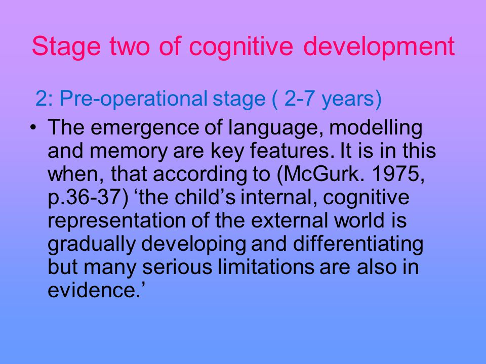 Stage two of cognitive development 2: Pre-operational stage ( 2-7 years) The emergence of language, modelling and memory are key features. It is in th