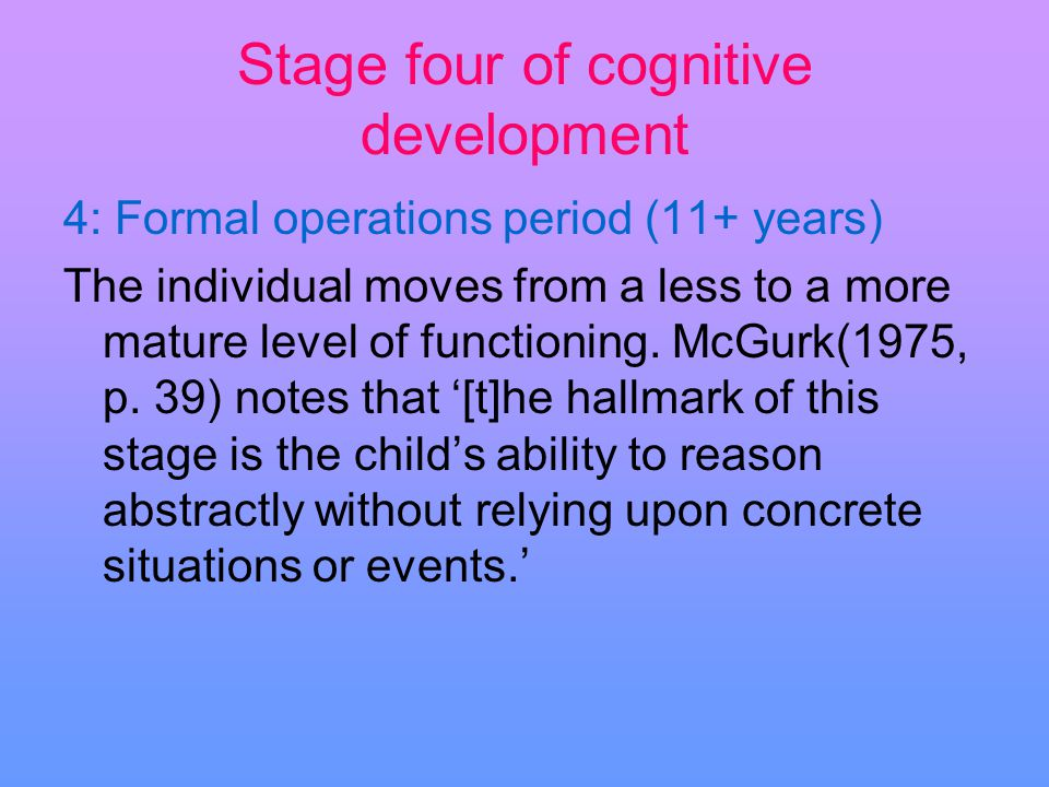 Stage four of cognitive development 4: Formal operations period (11+ years) The individual moves from a less to a more mature level of functioning. Mc