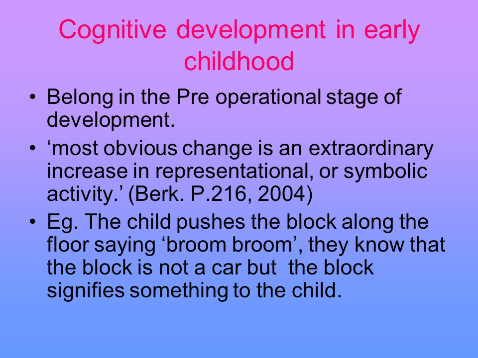 Cognitive development in early childhood Belong in the Pre operational stage of development. most obvious change is an extraordinary increase in repre