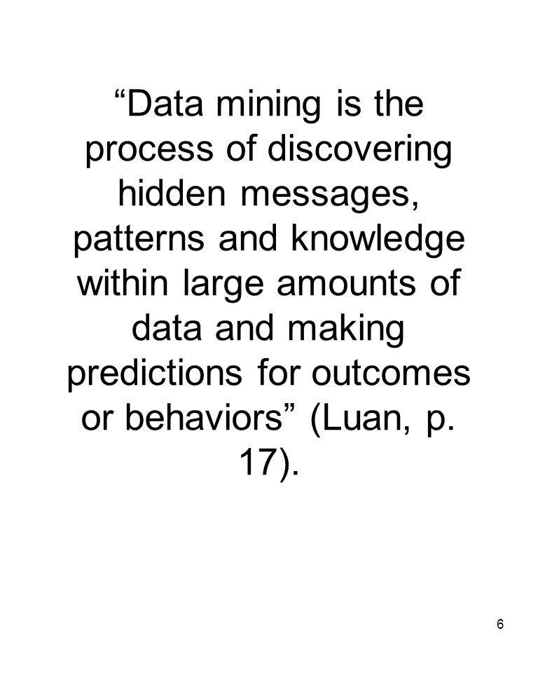 6 Data mining is the process of discovering hidden messages, patterns and knowledge within large amounts of data and making predictions for outcomes or behaviors (Luan, p.