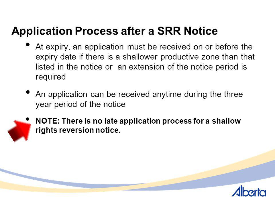 Application Process after a SRR Notice At expiry, an application must be received on or before the expiry date if there is a shallower productive zone