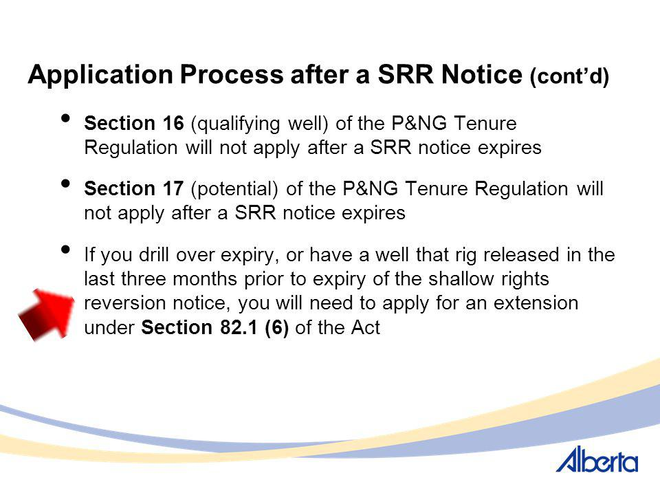 Application Process after a SRR Notice (contd) Section 16 (qualifying well) of the P&NG Tenure Regulation will not apply after a SRR notice expires Se