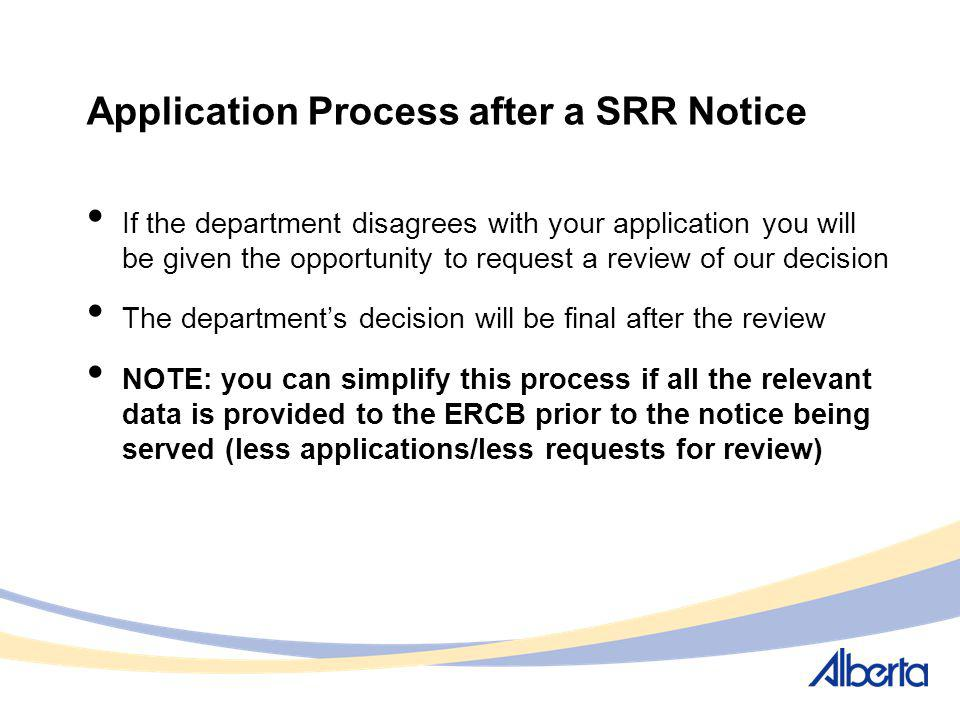Application Process after a SRR Notice If the department disagrees with your application you will be given the opportunity to request a review of our decision The departments decision will be final after the review NOTE: you can simplify this process if all the relevant data is provided to the ERCB prior to the notice being served (less applications/less requests for review)