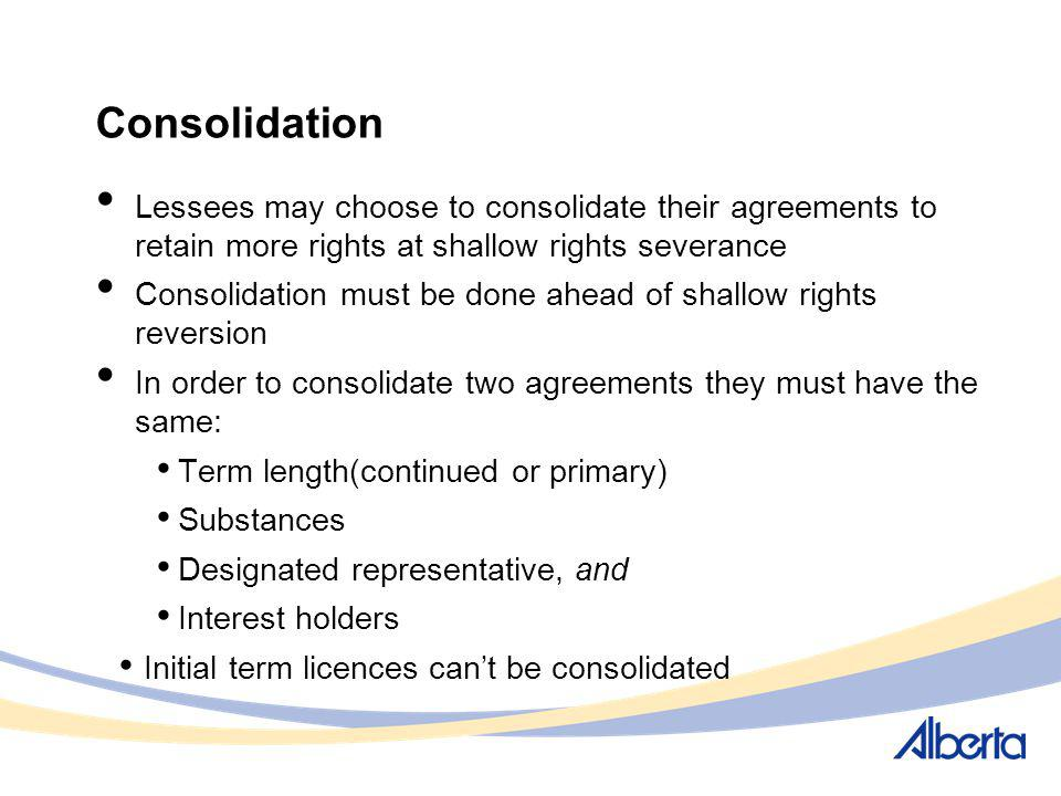 Consolidation Lessees may choose to consolidate their agreements to retain more rights at shallow rights severance Consolidation must be done ahead of