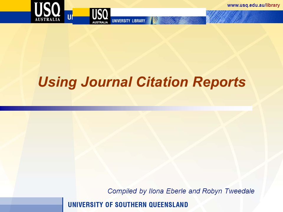 www.usq.edu.au/library Using Journal Citation Reports Compiled by Ilona Eberle and Robyn Tweedale
