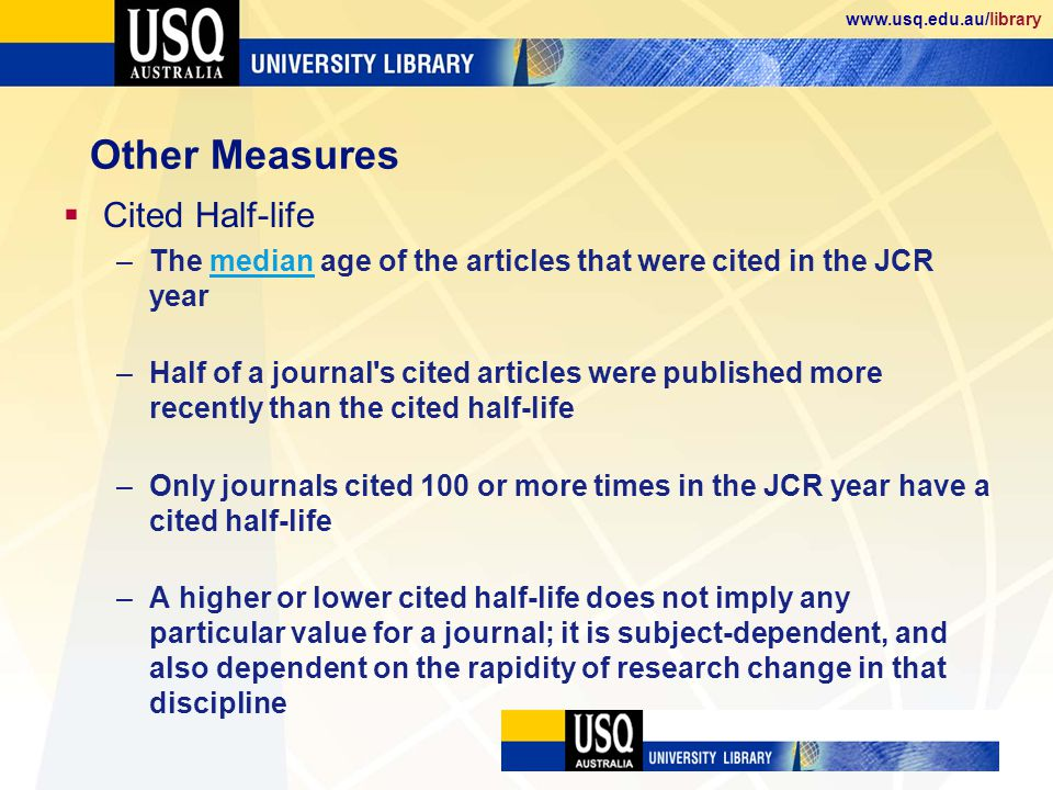 www.usq.edu.au/library Other Measures Cited Half-life –The median age of the articles that were cited in the JCR yearmedian –Half of a journal s cited articles were published more recently than the cited half-life –Only journals cited 100 or more times in the JCR year have a cited half-life –A higher or lower cited half-life does not imply any particular value for a journal; it is subject-dependent, and also dependent on the rapidity of research change in that discipline