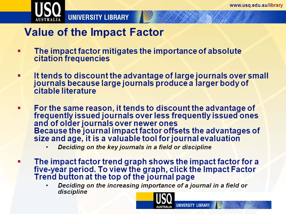 www.usq.edu.au/library Value of the Impact Factor The impact factor mitigates the importance of absolute citation frequencies It tends to discount the advantage of large journals over small journals because large journals produce a larger body of citable literature For the same reason, it tends to discount the advantage of frequently issued journals over less frequently issued ones and of older journals over newer ones Because the journal impact factor offsets the advantages of size and age, it is a valuable tool for journal evaluation Deciding on the key journals in a field or discipline The impact factor trend graph shows the impact factor for a five-year period.