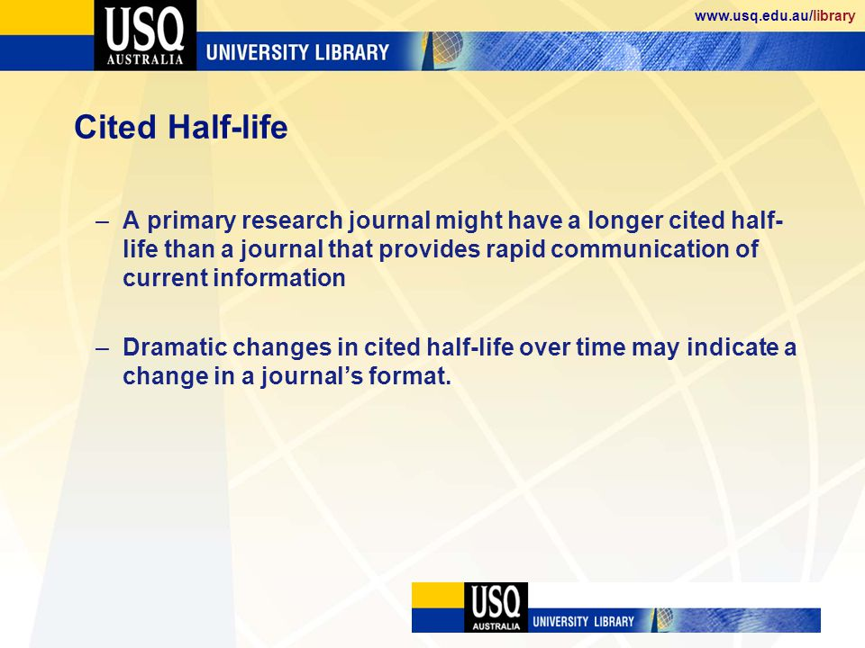 www.usq.edu.au/library Cited Half-life –A primary research journal might have a longer cited half- life than a journal that provides rapid communication of current information –Dramatic changes in cited half-life over time may indicate a change in a journals format.
