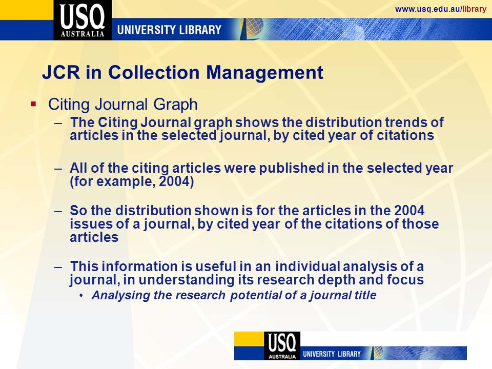 www.usq.edu.au/library JCR in Collection Management Citing Journal Graph –The Citing Journal graph shows the distribution trends of articles in the selected journal, by cited year of citations –All of the citing articles were published in the selected year (for example, 2004) –So the distribution shown is for the articles in the 2004 issues of a journal, by cited year of the citations of those articles –This information is useful in an individual analysis of a journal, in understanding its research depth and focus Analysing the research potential of a journal title
