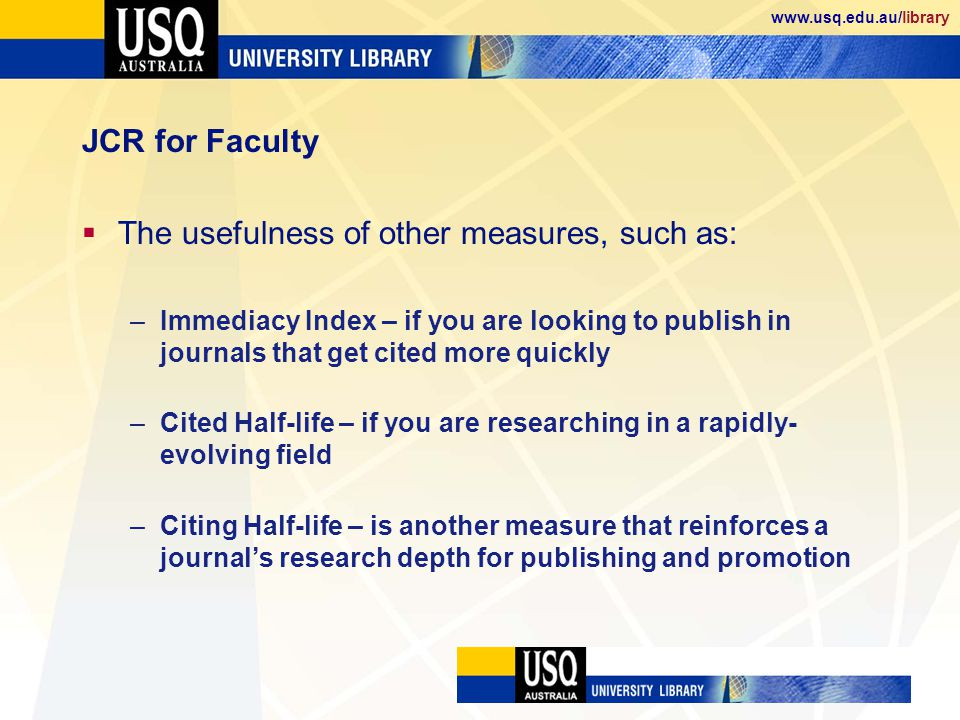 www.usq.edu.au/library JCR for Faculty The usefulness of other measures, such as: –Immediacy Index – if you are looking to publish in journals that get cited more quickly –Cited Half-life – if you are researching in a rapidly- evolving field –Citing Half-life – is another measure that reinforces a journals research depth for publishing and promotion