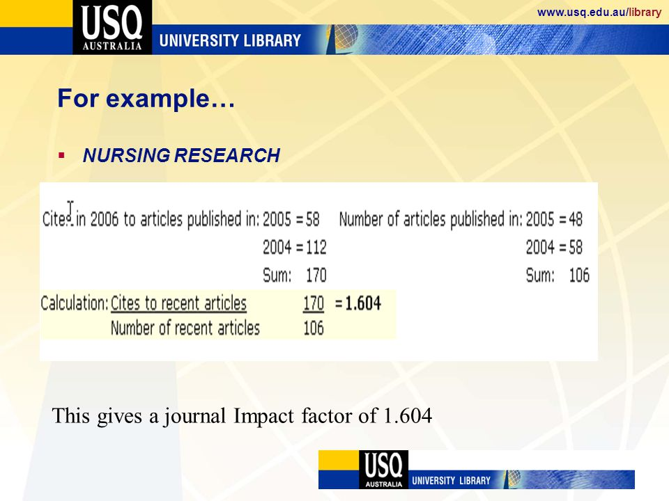 www.usq.edu.au/library For example… NURSING RESEARCH This gives a journal Impact factor of 1.604