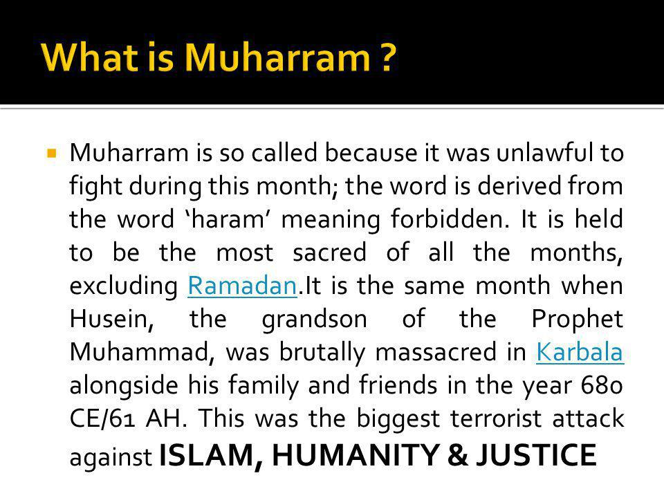 Muharram is so called because it was unlawful to fight during this month; the word is derived from the word haram meaning forbidden. It is held to be