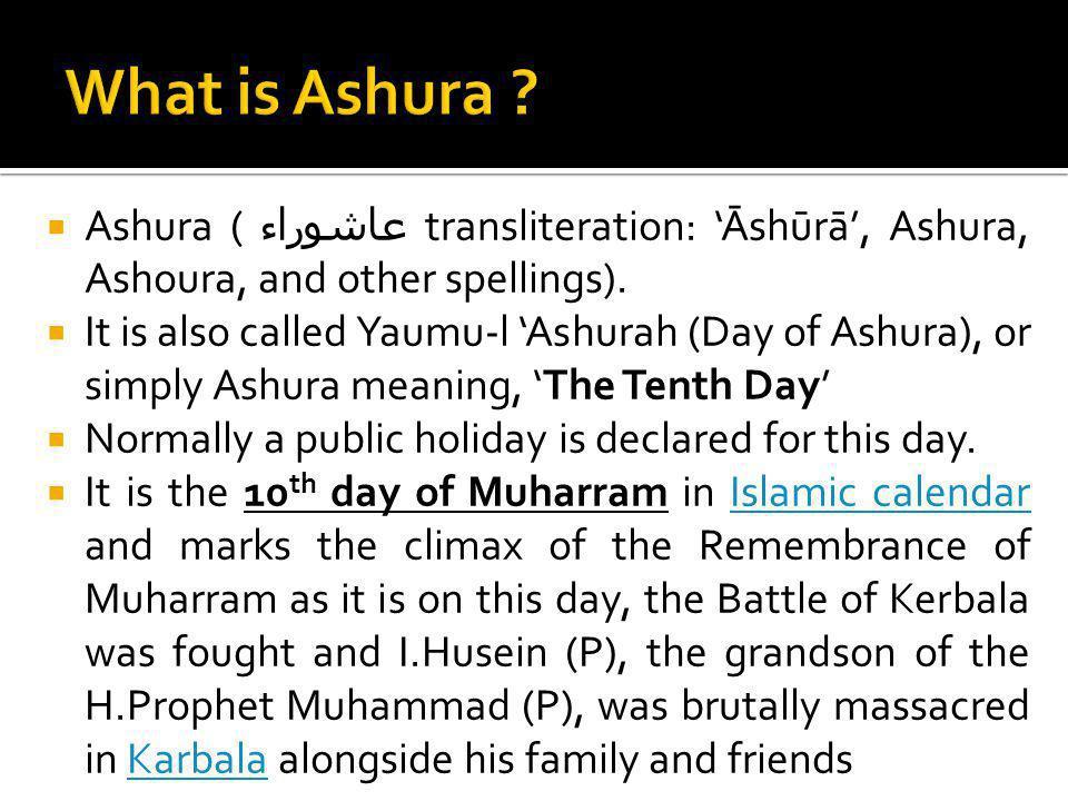 Ashura ( عاشوراء transliteration: Āshūrā, Ashura, Ashoura, and other spellings). It is also called Yaumu-l Ashurah (Day of Ashura), or simply Ashura m