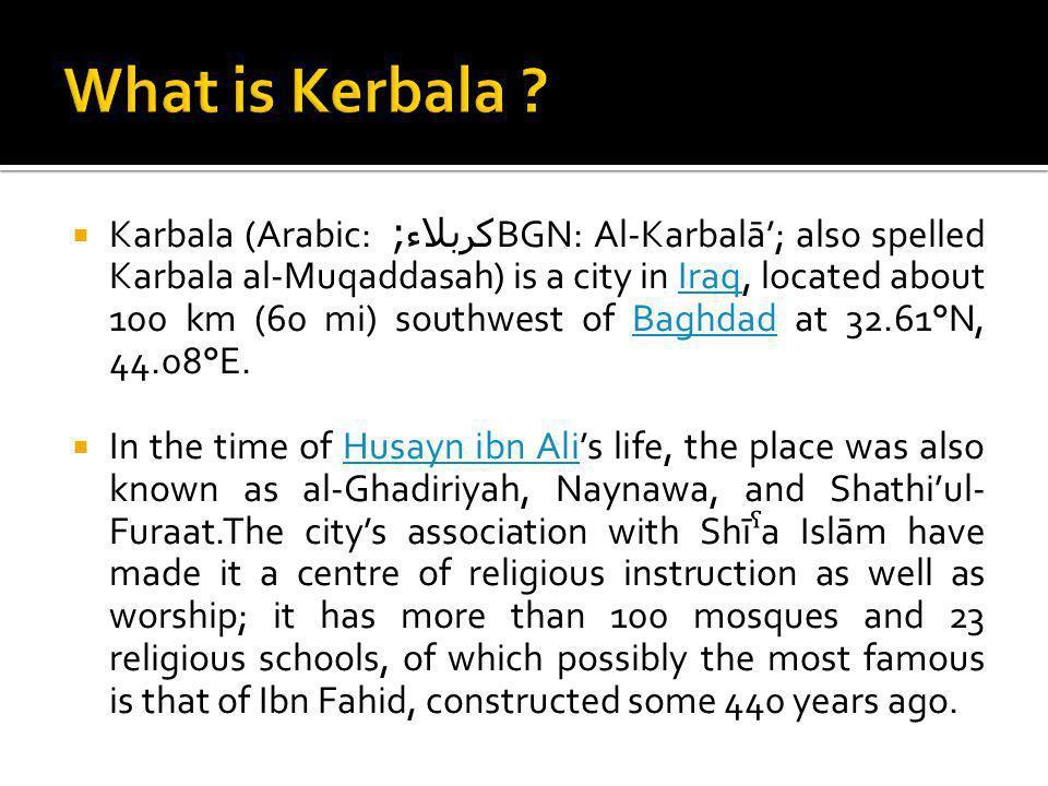 Karbala (Arabic: كربلاء ; BGN: Al-Karbalā; also spelled Karbala al-Muqaddasah) is a city in Iraq, located about 100 km (60 mi) southwest of Baghdad at