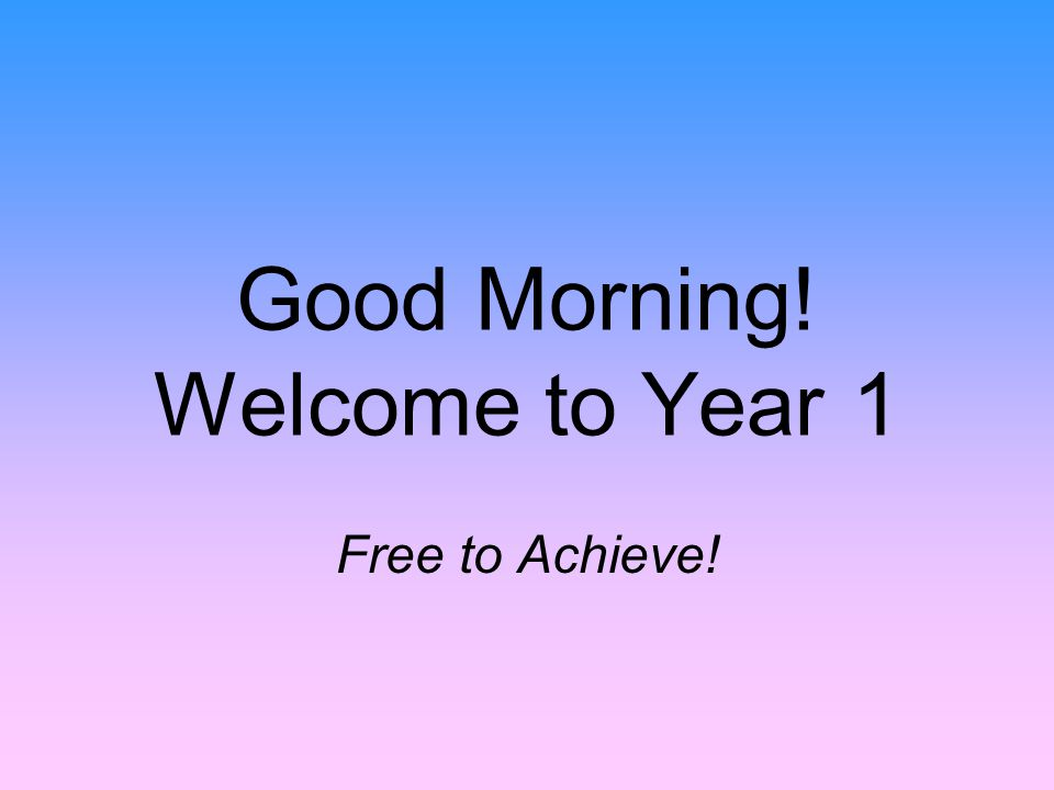 Good Morning! Welcome to Year 1 Free to Achieve!