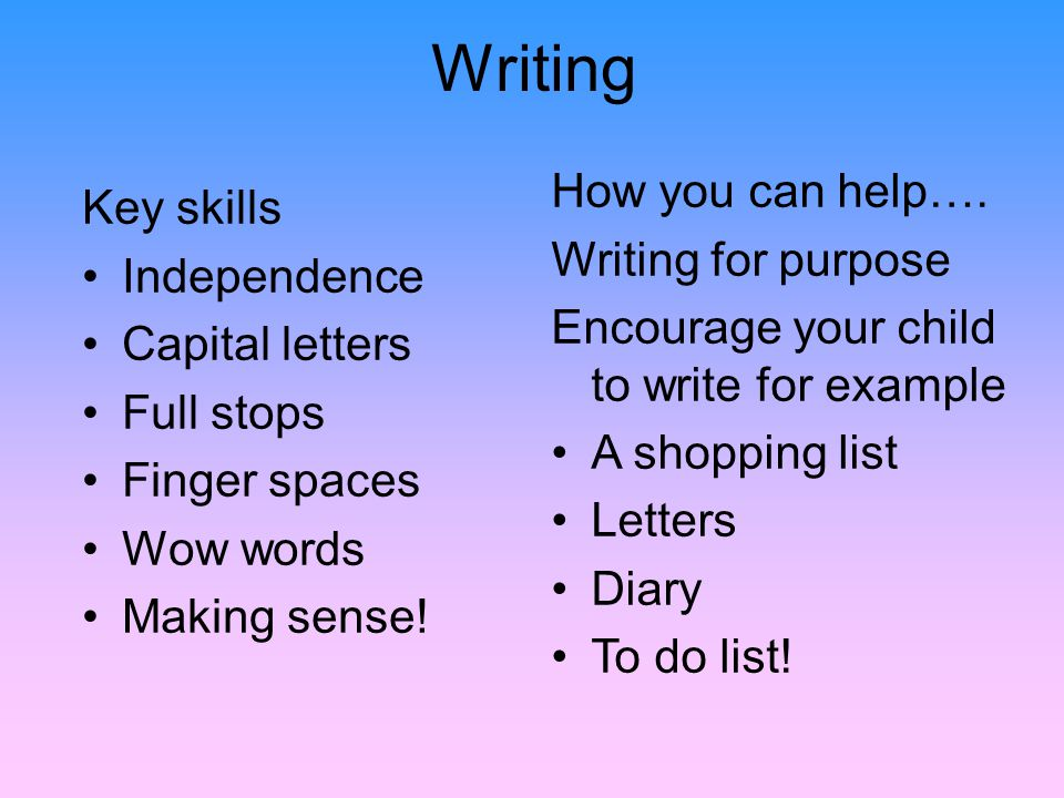 Writing Key skills Independence Capital letters Full stops Finger spaces Wow words Making sense.