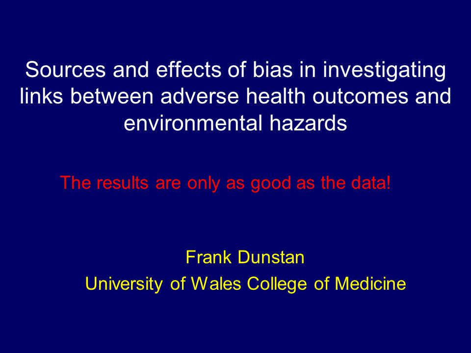 Sources and effects of bias in investigating links between adverse health outcomes and environmental hazards Frank Dunstan University of Wales College of Medicine The results are only as good as the data!