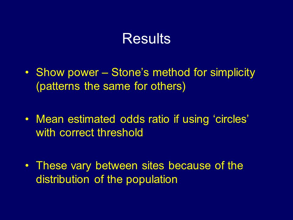 Results Show power – Stones method for simplicity (patterns the same for others) Mean estimated odds ratio if using circles with correct threshold These vary between sites because of the distribution of the population