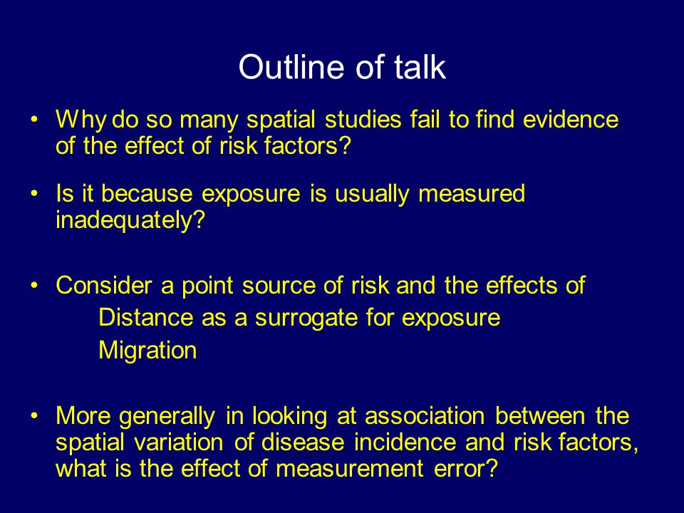 Outline of talk Why do so many spatial studies fail to find evidence of the effect of risk factors.