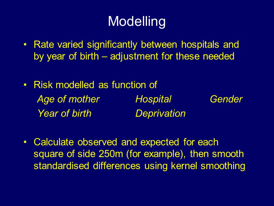 Modelling Rate varied significantly between hospitals and by year of birth – adjustment for these needed Risk modelled as function of Age of mother Hospital Gender Year of birth Deprivation Calculate observed and expected for each square of side 250m (for example), then smooth standardised differences using kernel smoothing