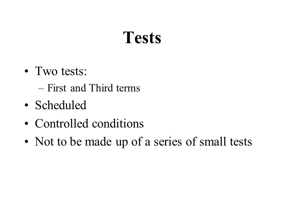 Tests Two tests: –First and Third terms Scheduled Controlled conditions Not to be made up of a series of small tests