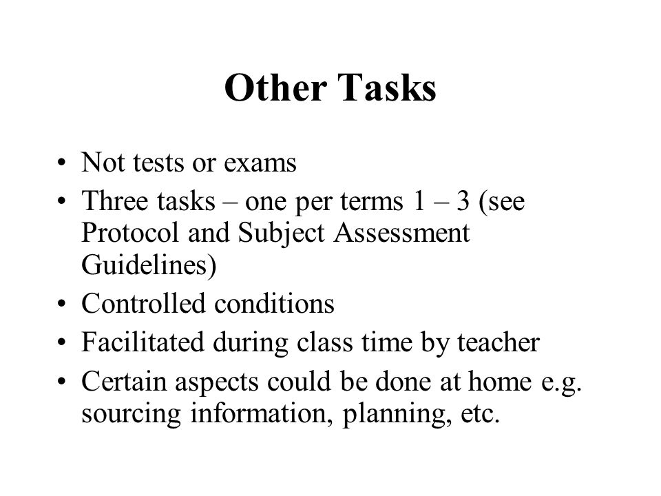 Other Tasks Not tests or exams Three tasks – one per terms 1 – 3 (see Protocol and Subject Assessment Guidelines) Controlled conditions Facilitated during class time by teacher Certain aspects could be done at home e.g.