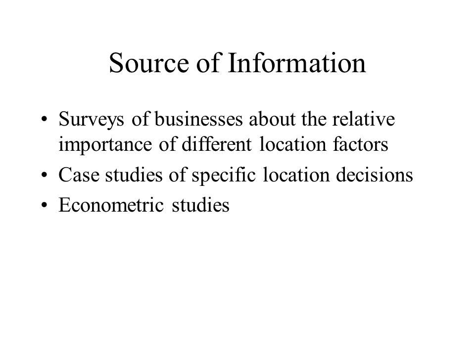 Source of Information Surveys of businesses about the relative importance of different location factors Case studies of specific location decisions Econometric studies