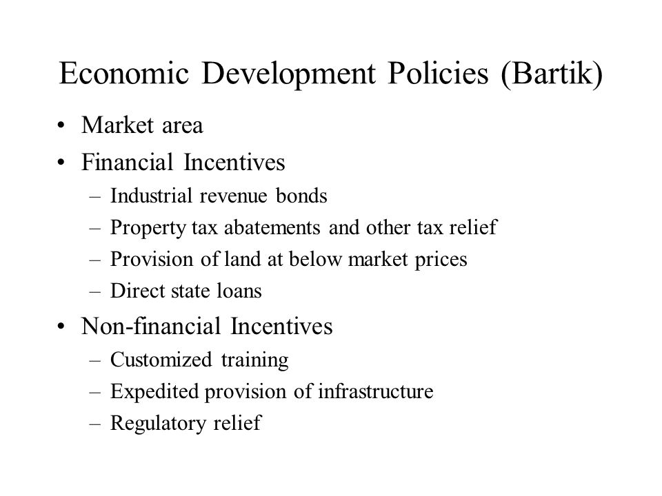 Economic Development Policies (Bartik) Market area Financial Incentives –Industrial revenue bonds –Property tax abatements and other tax relief –Provision of land at below market prices –Direct state loans Non-financial Incentives –Customized training –Expedited provision of infrastructure –Regulatory relief