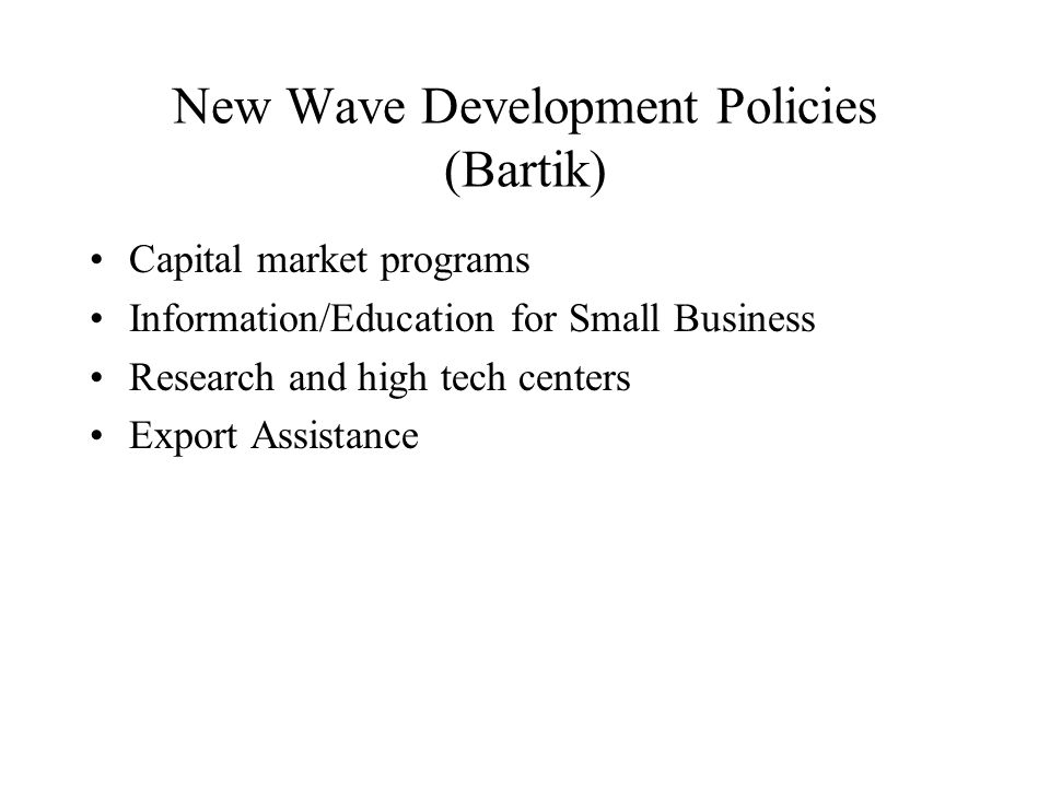 New Wave Development Policies (Bartik) Capital market programs Information/Education for Small Business Research and high tech centers Export Assistance