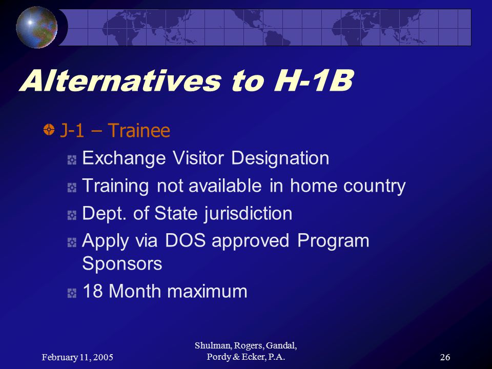 February 11, 2005 Shulman, Rogers, Gandal, Pordy & Ecker, P.A.26 Alternatives to H-1B J-1 – Trainee Exchange Visitor Designation Training not availabl