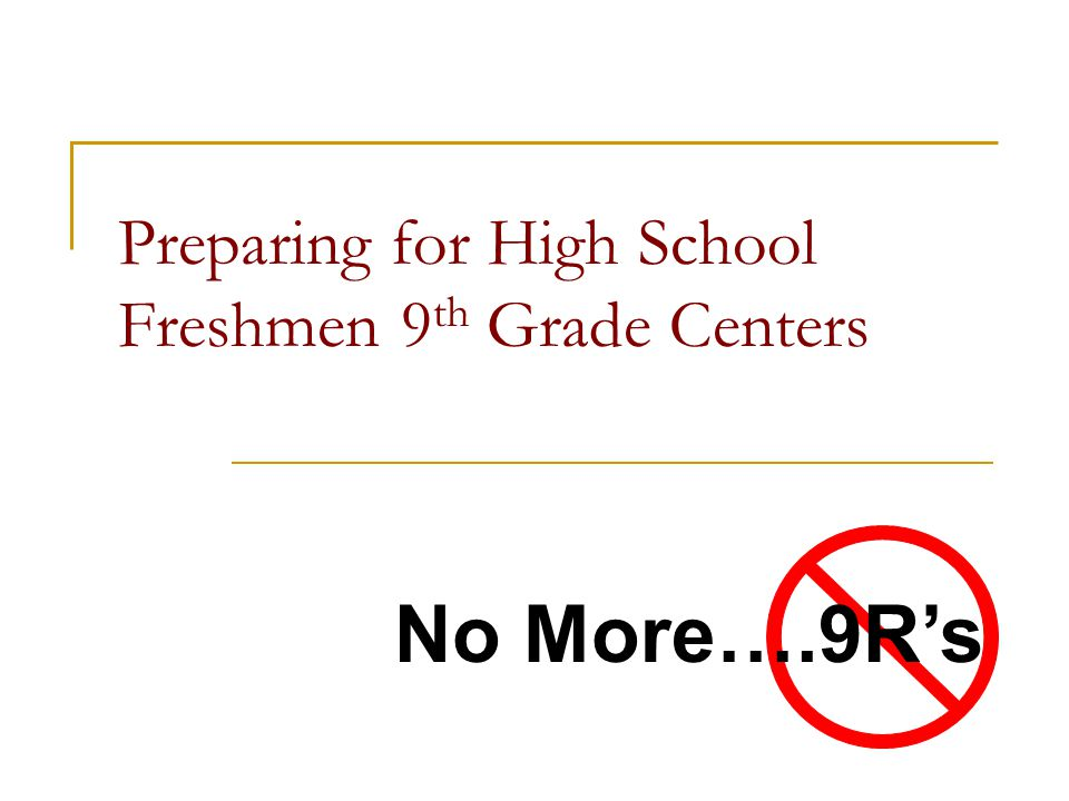 Preparing for High School Freshmen 9 th Grade Centers No More….9Rs