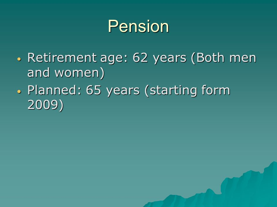 Pension Retirement age: 62 years (Both men and women) Retirement age: 62 years (Both men and women) Planned: 65 years (starting form 2009) Planned: 65 years (starting form 2009)