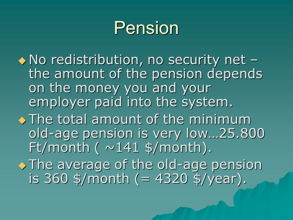 Pension No redistribution, no security net – the amount of the pension depends on the money you and your employer paid into the system.