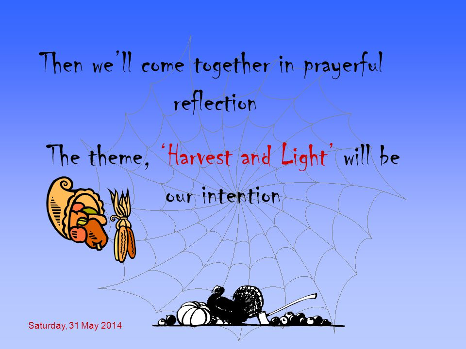 Saturday, 31 May 2014 Then well come together in prayerful reflection The theme, Harvest and Light will be our intention