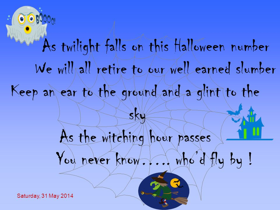 Saturday, 31 May 2014 As twilight falls on this Halloween number We will all retire to our well earned slumber Keep an ear to the ground and a glint to the sky As the witching hour passes You never know…..