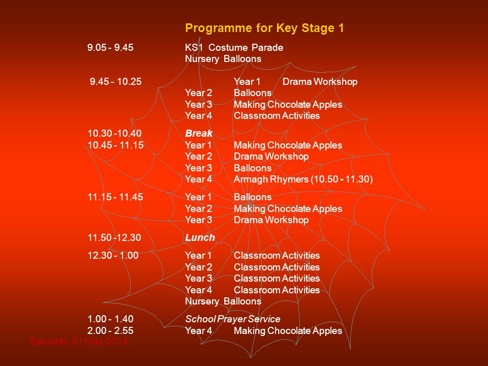 Programme for Key Stage 1 9.05 - 9.45KS1 Costume Parade Nursery Balloons 9.45 - 10.25Year 1 Drama Workshop Year 2 Balloons Year 3 Making Chocolate Apples Year 4 Classroom Activities 10.30 -10.40Break 10.45 - 11.15Year 1 Making Chocolate Apples Year 2 Drama Workshop Year 3 Balloons Year 4 Armagh Rhymers (10.50 - 11.30) 11.15 - 11.45Year 1 Balloons Year 2 Making Chocolate Apples Year 3 Drama Workshop 11.50 -12.30Lunch 12.30 - 1.00 Year 1 Classroom Activities Year 2 Classroom Activities Year 3Classroom Activities Year 4Classroom Activities Nursery Balloons 1.00 - 1.40School Prayer Service 2.00 - 2.55Year 4 Making Chocolate Apples