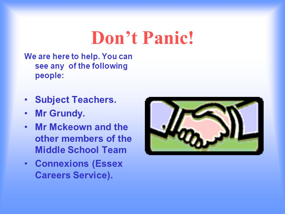 Dont Panic. We are here to help. You can see any of the following people: Subject Teachers.