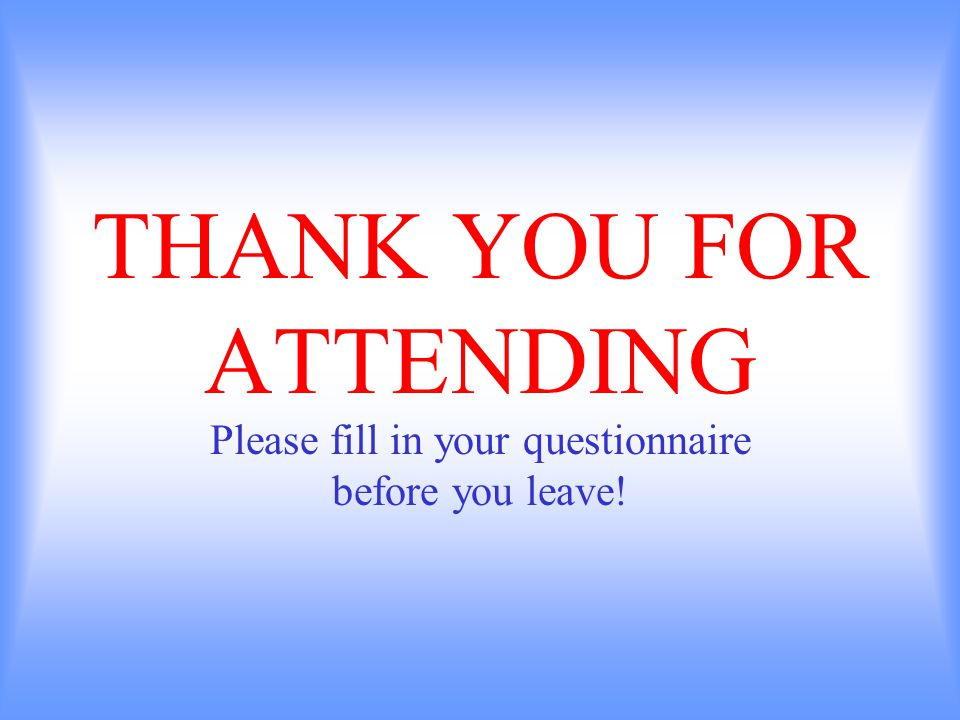 THANK YOU FOR ATTENDING Please fill in your questionnaire before you leave!