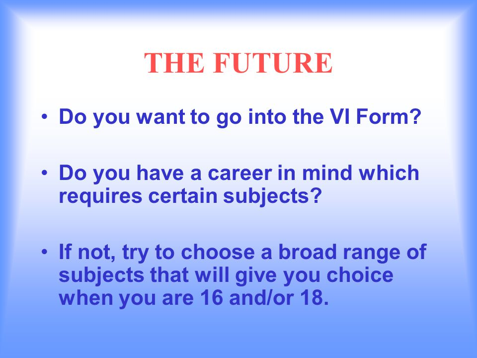 THE FUTURE Do you want to go into the VI Form.