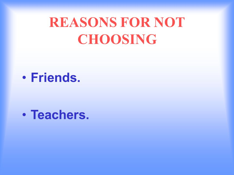 REASONS FOR NOT CHOOSING Friends. Teachers.