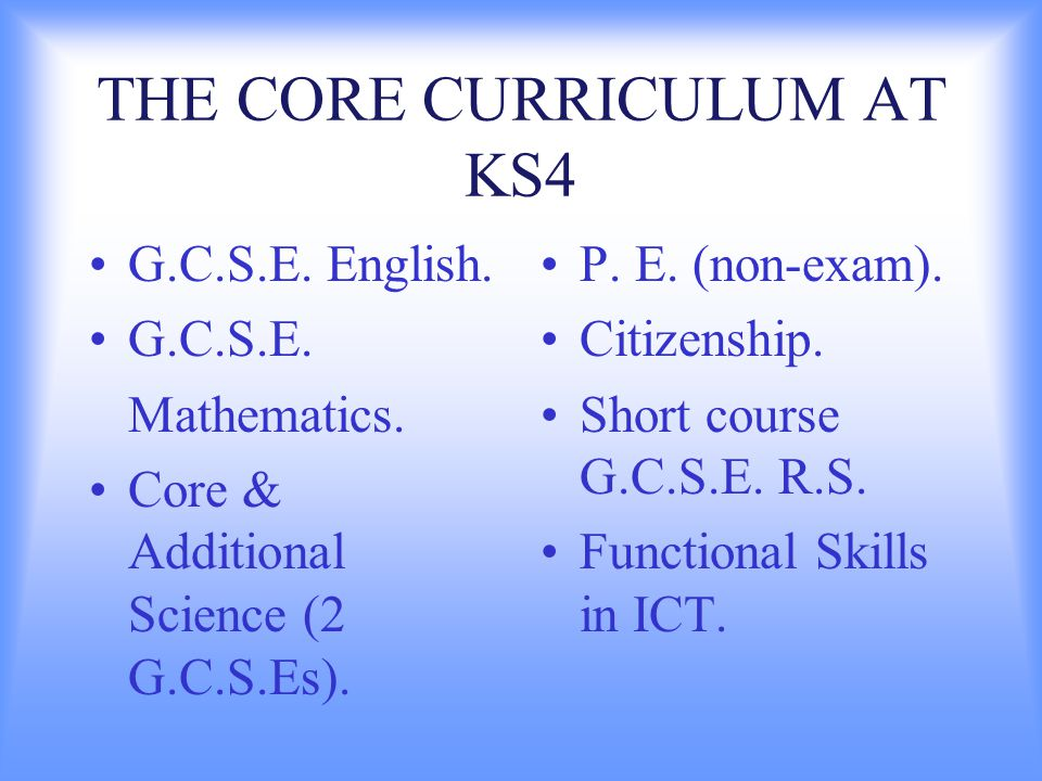 THE CORE CURRICULUM AT KS4 G.C.S.E. English. G.C.S.E. Mathematics. Core & Additional Science (2 G.C.S.Es). P. E. (non-exam). Citizenship. Short course