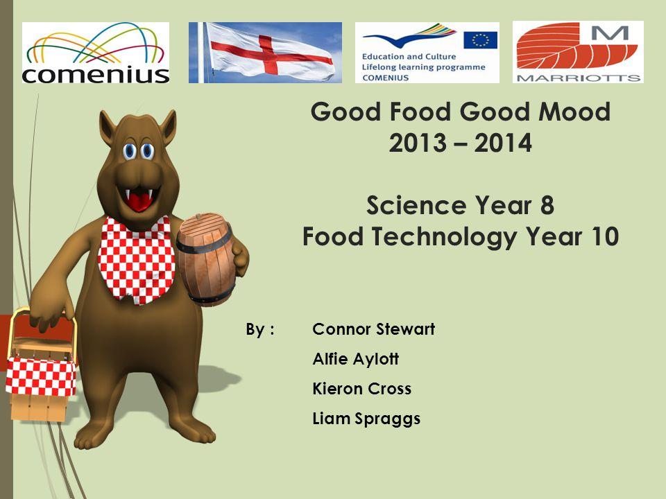 By : Connor Stewart Alfie Aylott Kieron Cross Liam Spraggs Good Food Good Mood 2013 – 2014 Science Year 8 Food Technology Year 10