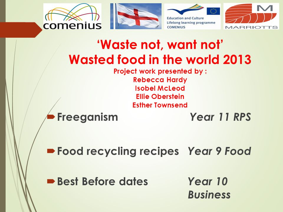 Waste not, want not Wasted food in the world 2013 Project work presented by : Rebecca Hardy Isobel McLeod Ellie Oberstein Esther Townsend Freeganism Year 11 RPS Food recycling recipes Year 9 Food Best Before dates Year 10 Business