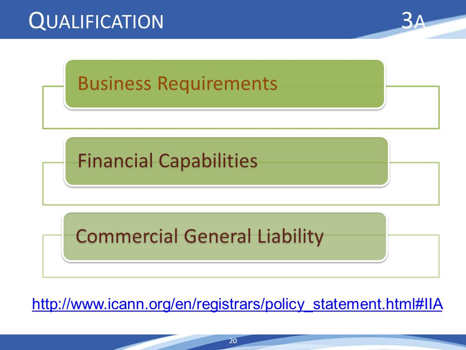 Q UALIFICATION 3 A Business RequirementsFinancial Capabilities Commercial General Liability http://www.icann.org/en/registrars/policy_statement.html#I