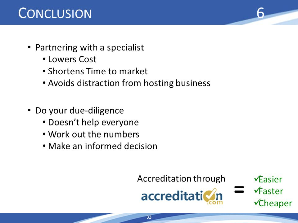 C ONCLUSION 6 33 Accreditation through Easier Faster Cheaper = Partnering with a specialist Lowers Cost Shortens Time to market Avoids distraction from hosting business Do your due-diligence Doesnt help everyone Work out the numbers Make an informed decision