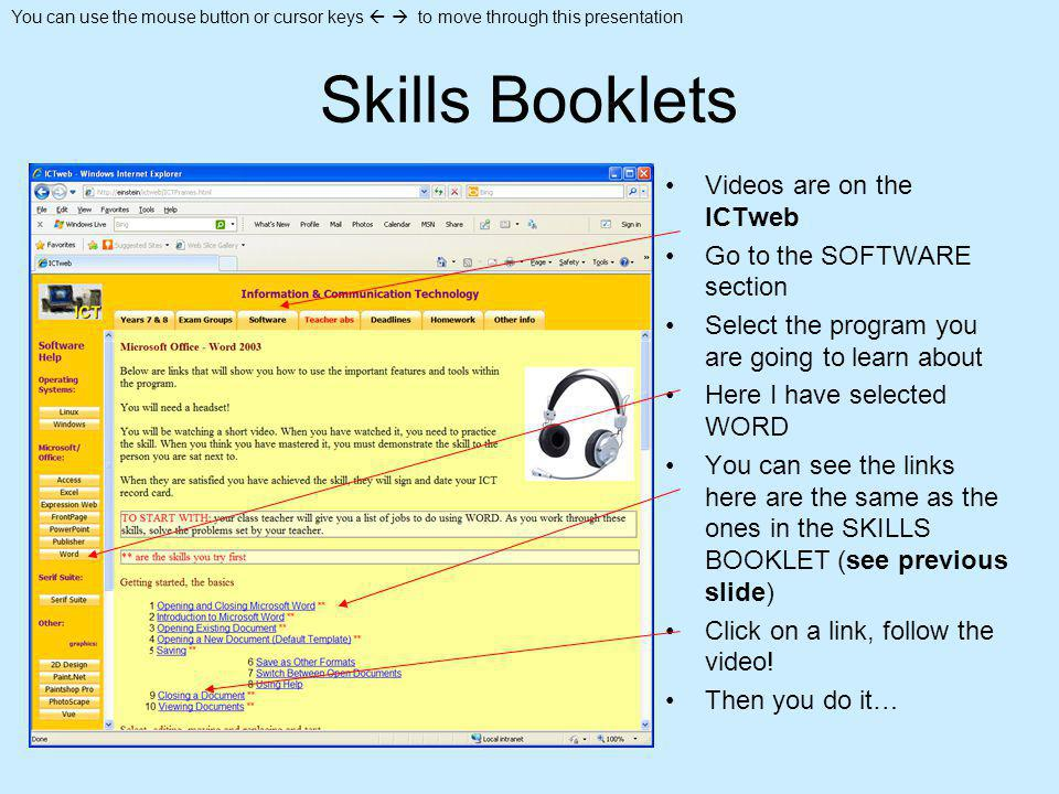 You can use the mouse button or cursor keys to move through this presentation Skills Booklets Videos are on the ICTweb Go to the SOFTWARE section Select the program you are going to learn about Here I have selected WORD You can see the links here are the same as the ones in the SKILLS BOOKLET (see previous slide) Click on a link, follow the video.
