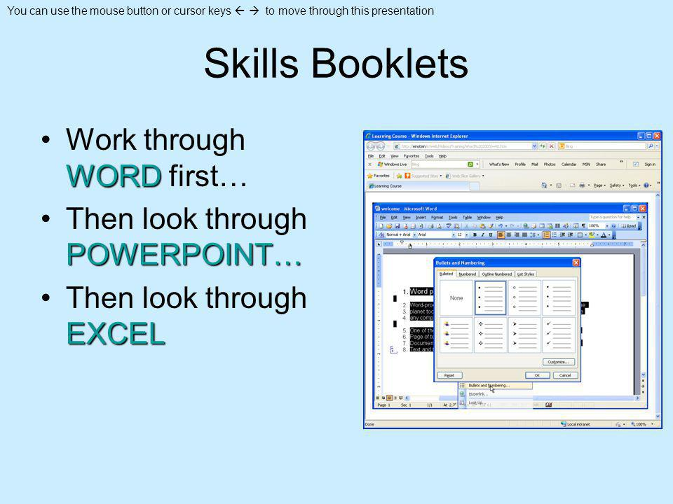 You can use the mouse button or cursor keys to move through this presentation Skills Booklets WORDWork through WORD first… POWERPOINT…Then look through POWERPOINT… EXCELThen look through EXCEL