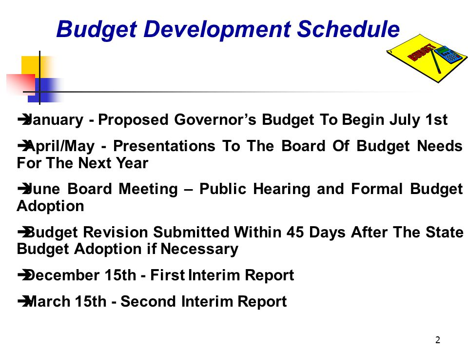 2 Budget Development Schedule èJanuary - Proposed Governors Budget To Begin July 1st èApril/May - Presentations To The Board Of Budget Needs For The Next Year èJune Board Meeting – Public Hearing and Formal Budget Adoption èBudget Revision Submitted Within 45 Days After The State Budget Adoption if Necessary èDecember 15th - First Interim Report èMarch 15th - Second Interim Report
